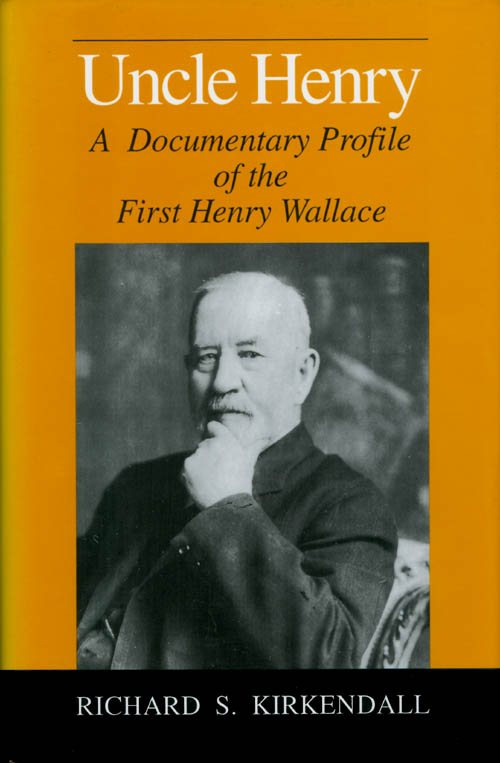 Uncle Henry: A Documentary Profile of the First Henry Wallace. Richard Stewart Kirkendall.
