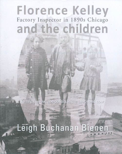Florence Kelley, Factory Inspector in 1890s Chicago, and the Children: Family, the Law, and Politics in the 1890s and now. Leigh Buchanan Bienen.