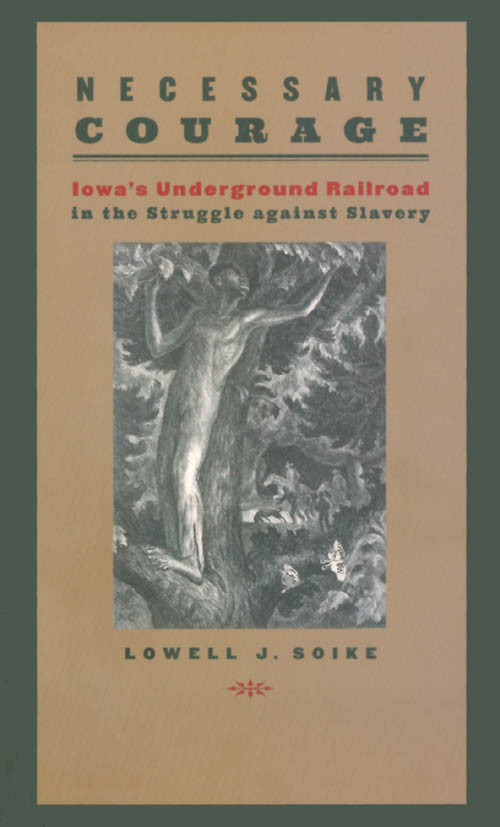 Necessary Courage: Iowa's Underground Railroad in the Struggle against Slavery. Lowell J. Soike.