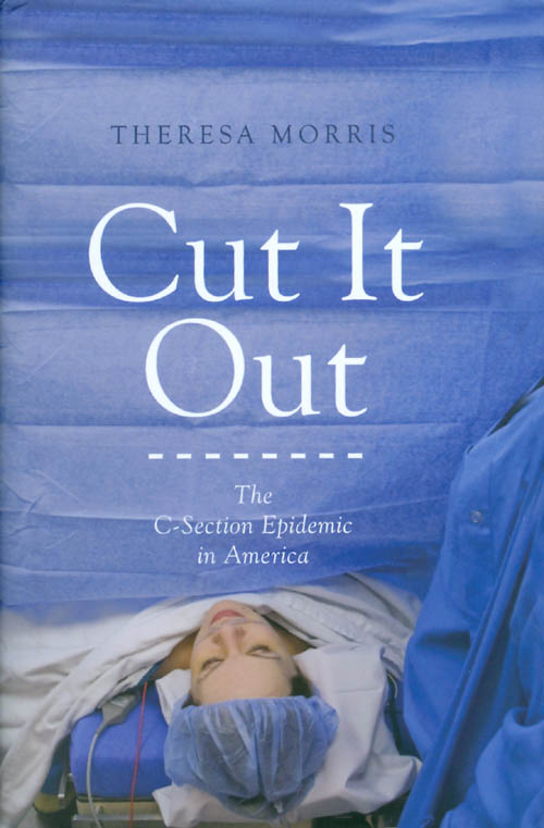 Cut It Out: The C-Section Epidemic in America. Theresa Morris.