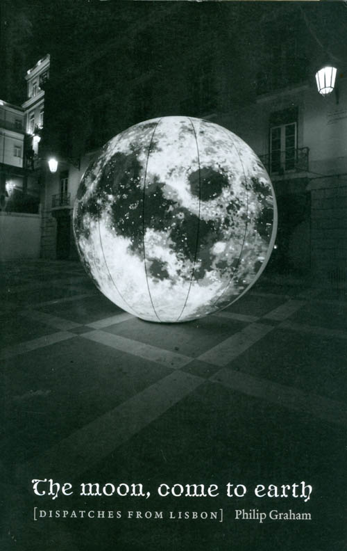 The Moon, Come to Earth: Dispatches from Lisbon. Philip Graham.