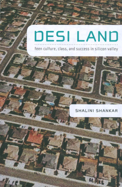 Desi Land: Teen Culture, Class, and Success in Silicon Valley. Shalini Shankar.