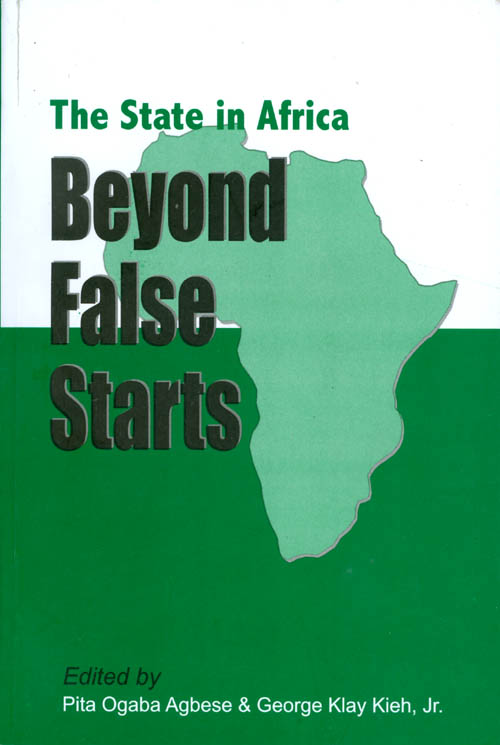 The State in Africa: Beyond False Starts. Pita Ogaba Agbese, George Klay Kieh, Jr.
