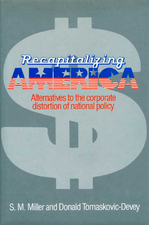 Recapitalizing America: Alternatives to the Corporate Distortion of National Policy. S. M. Miller, Donald Tomaskovic-Devey.