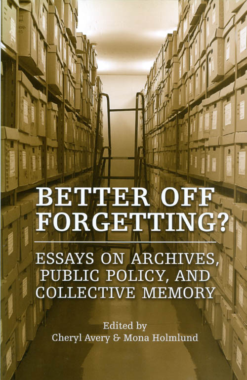 Better Off Forgetting? Essays on Archives, Public Policy, and Collective Memory. Cheryl Avery, Mona Holmlund.