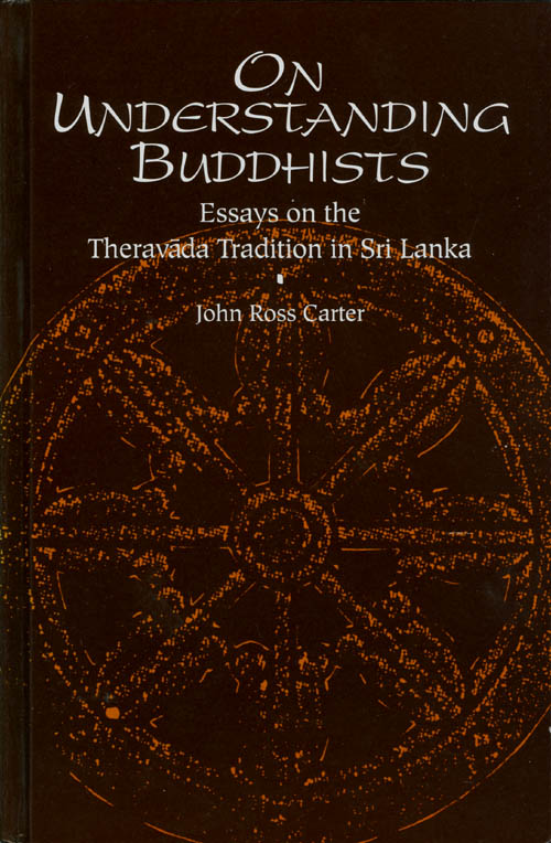On Understanding Buddhists: Essays on the Theravada Tradition in Sri Lanka. John Ross Carter.