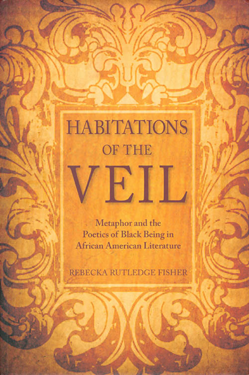 Habitations of the Veil: Metaphor and the Poetics of Black Being in African American Literature. Rebecka Rutledge Fisher.