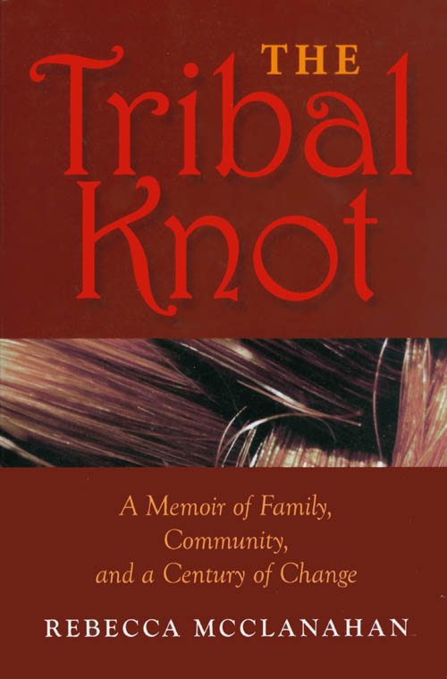 The Tribal Knot: A Memoir of Family, Community, and a Century of Change. Rebecca McClanahan.