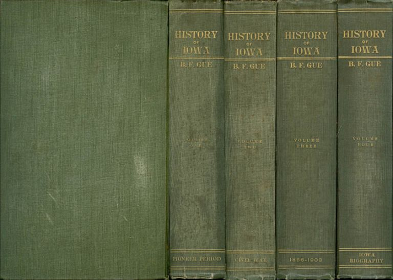 History of Iowa from the Earliest Times to the Beginning of the Twentieth Century (Complete in Four Volumes). Benjamin F. Gue.