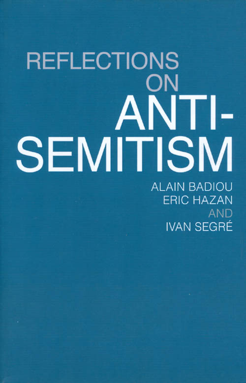 Reflections on Anti-Semitism. Alain Badiou, Eric Hazan, Ivan Segré.