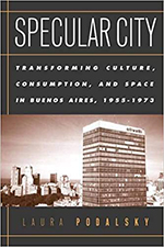 Specular City: Transforming Culture, Consumption, and Space in Buenos Aires, 1955-1973. Laura Podalsky.