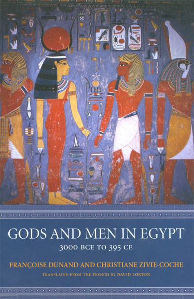 Gods and Men in Egypt, 3000 BCE to 395 CE. Francoise Dunand, Christiane Zivie-Coche, David Lorton.