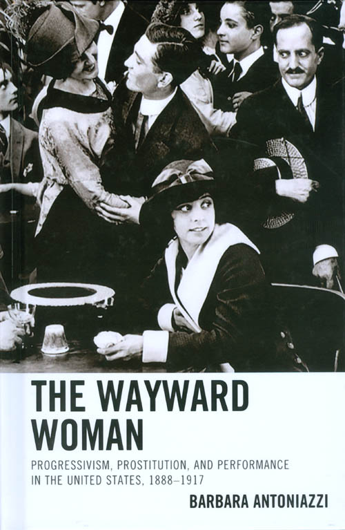 The Wayward Woman: Progressivism, Prostitution, and Performance in the United States, 1888–1917. Barbara Antoniazzi.