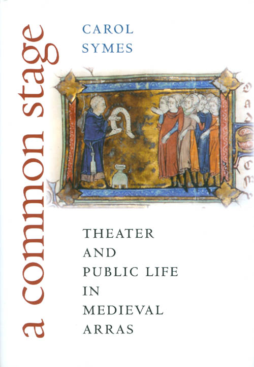 A Common Stage: Theater and Public Life in Medieval Arras. Carol Symes.