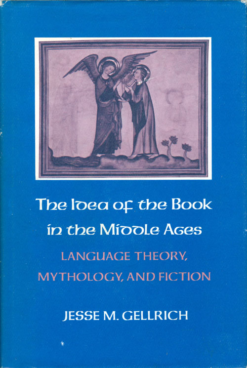 Idea of the Book in the Middle Ages: Language Theory, Mythology, and Fiction. Jesse M. Gellrich.