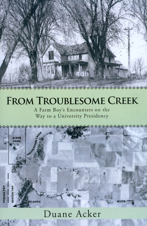From Troublesome Creek: A Farm Boy's Encounters on the Way to a University Presidency. Duane Acker.