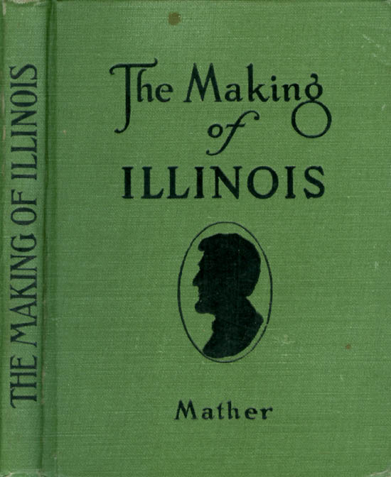 The Making of Illinois: A History of the State from the Earliest Records to the Present Time. Irwin F. Mather.