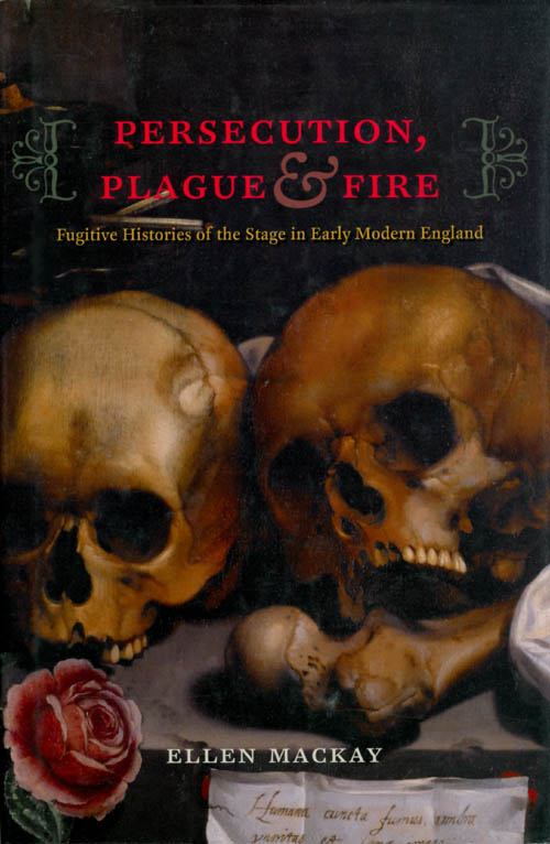Persecution, Plague, and Fire Fugitive Histories of the Stage in Early Modern England. Ellen MacKay.