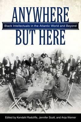 Anywhere But Here: Black Intellectuals in the Atlantic World and Beyond. Kendahl Radcliffe, Jennifer Scott, Anja Werner.