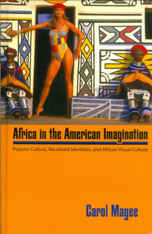 Africa in the American Imagination: Popular Culture, Radicalized Identities, and African Visual Culture. Carol Magee.