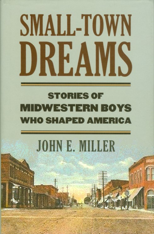 Small-Town Dreams: Stories of Midwestern Boys Who Shaped America. John E. Miller.