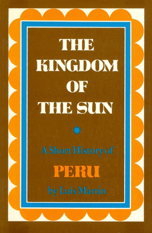 The Kingdom of the Sun: A Short History of Peru. Luis Martin.