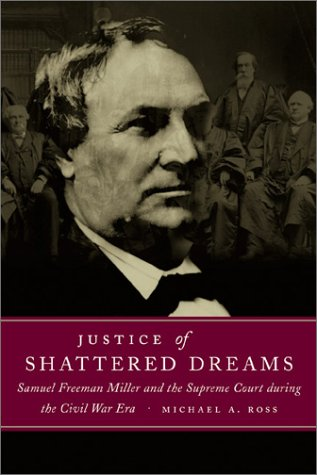 Justice of Shattered Dreams: Samuel Freeman Miller and the Supreme Court During the Civil War Era (Conflicting Worlds). Michael A. Ross.