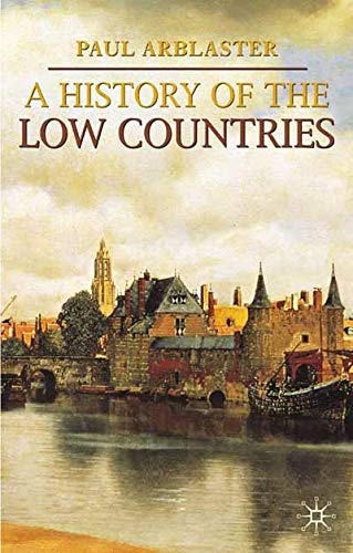 A History of the Low Countries (Palgrave Essential Histories). Paul Arblaster.