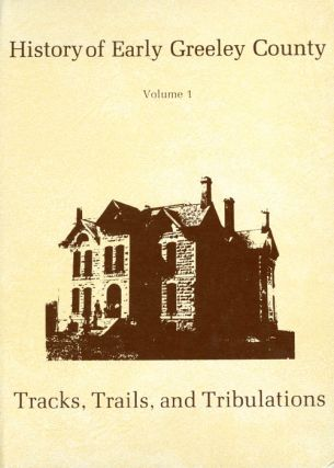 History of Early Greeley County - A Story of Its Tracks, Trails and Tribulations - Volume One....
