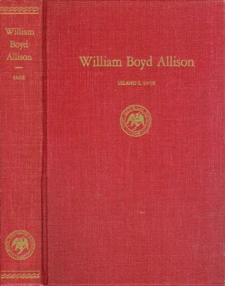 William Boyd Allison : A Study in Practical Politics. Leland L. Sage