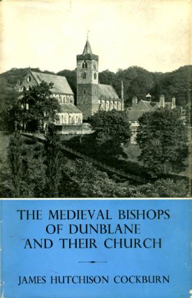 The Medieval Bishops of Dunblane and Their Church. James Hutchison Cockburn
