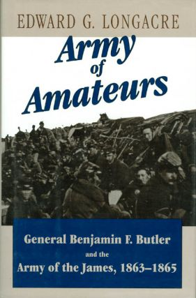 Army of Amateurs : General Benjamin F. Butler and the Army of the James. Edward G. Longacre