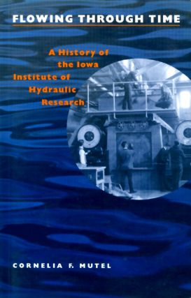 Flowing Through Time : A History of the Iowa Institute of Hydraulic Research. Cornelia F. Mutel