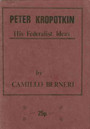 Peter Kropotkin : His Federalist Ideas. Camillo Berneri