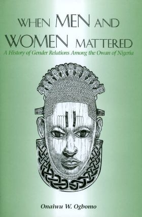 When Men and Women Mattered : A History of Gender Relations Among the Owan of Nigeria. Onaiwu W....
