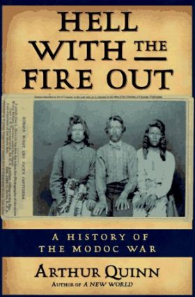 Hell With the Fire Out: A History of the Modoc War. Arthur Quinn