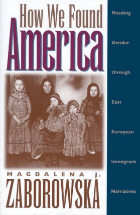 How We Found America : Reading Gender Through East European Immigrant Narratives. Magdalena J....