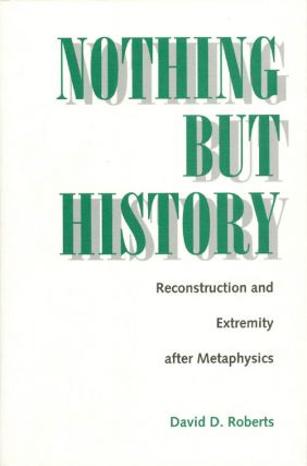 Nothing But History : Reconstruction and Extremity After Metaphysics. David D. Roberts