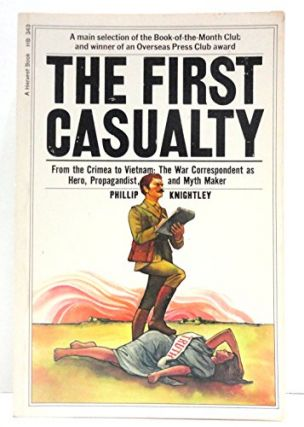 The First Casualty: From the Crimea to Vietnam : The War Correspondent As Hero, Propagandist, and...