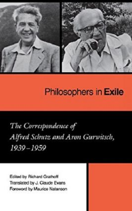 Philosophers in Exile: The Correspondence of Alfred Schutz and Aron Gurwitsch, 1939-1959. Richard...