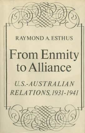From Enmity to Alliance : U. S. - Australian Relations 1931 - 1941. Raymond A. Esthus