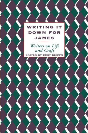 Writing It Down for James: Writers on Life and Craft. Kurt Brown