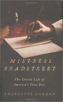 Mistress Bradstreet: The Untold Life of America's First Poet. Charlotte Gordon