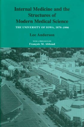 Internal Medicine and the Structures of Modern Medical Science : The University of Iowa 1870 -...