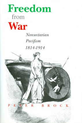 Freedom from War : Nonsectarian Pacifism 1814 - 1914. Peter Brock