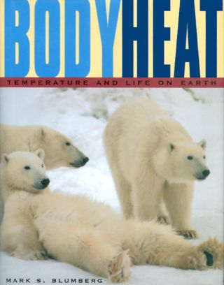 Body Heat: Temperature and Life on Earth. Mark S. Blumberg