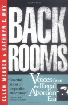 Back Rooms: Voices from the Illegal Abortion Era. Ellen Messer, Kathryn E. May