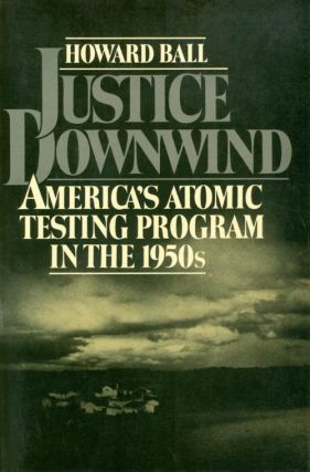 Justice Downwind: America's Atomic Testing Program in the 1950s. Howard Ball