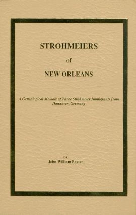 Strohmeiers of New Orleans : A Genealogical Memoir of Three Strohmeier Immigrants from Hannover,...