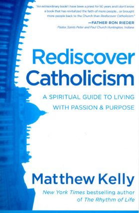 Redicover Catholicism : A Spiritual Guide to Living with Passion and Purpose. Matthew Kelly